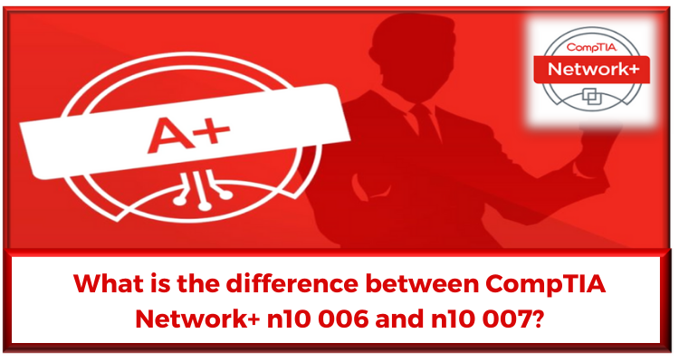 What is the difference between CompTIA Network+ n10 006 and n10 007?