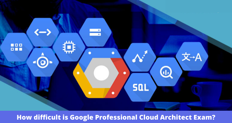 How difficult is Google Professional Cloud Architect Exam?