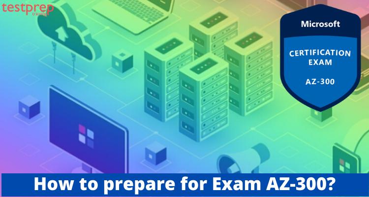 how to prepare for Exam AZ-300?