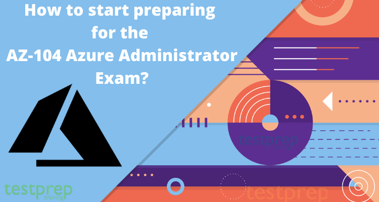 How to start preparing for the AZ-104 Azure Administrator Exam