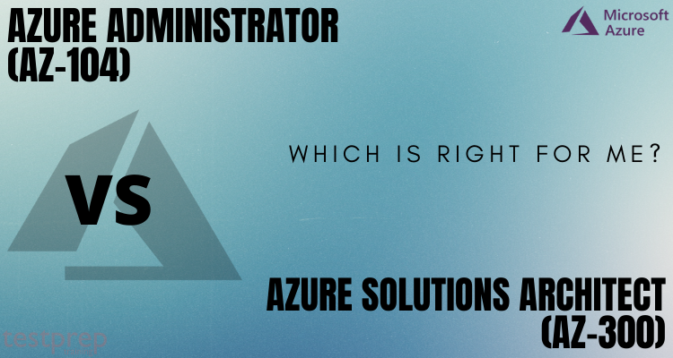 Azure administrator (AZ-104) vs Azure solutions architect (AZ-300) Which is right for me
